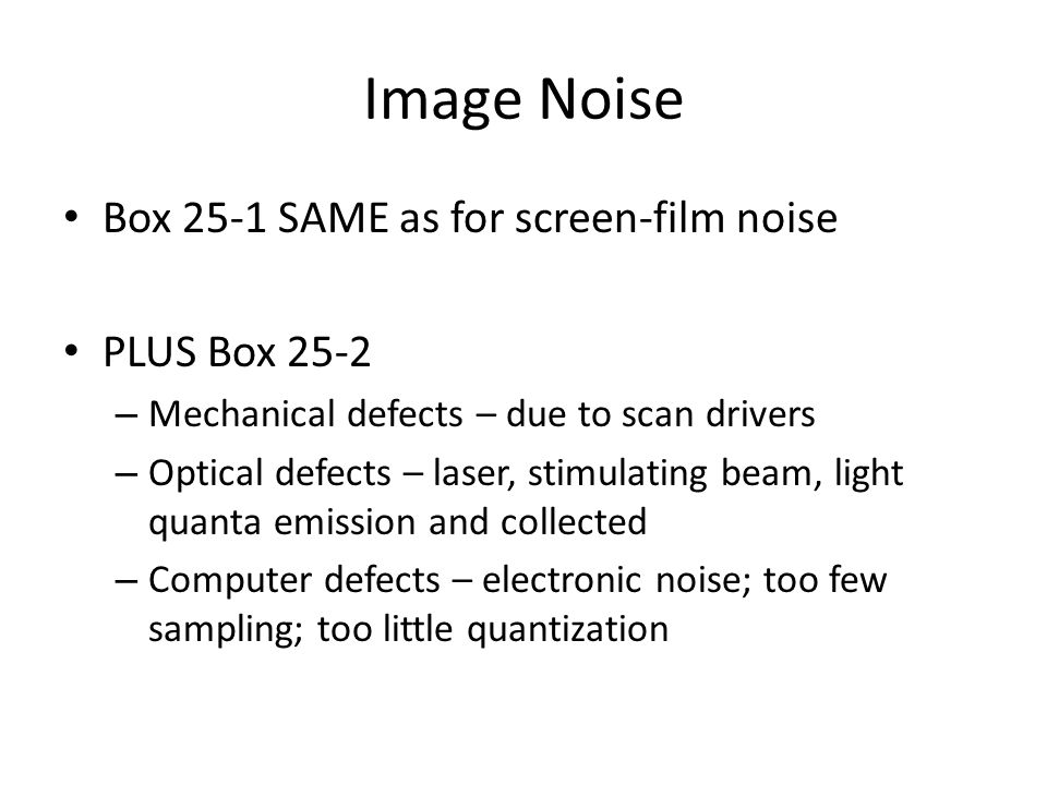 Image Noise Box 25-1 SAME as for screen-film noise PLUS Box 25-2 – Mechanical defects – due to scan drivers – Optical defects – laser, stimulating bea