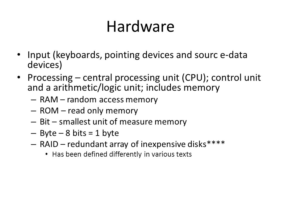 Hardware Input (keyboards, pointing devices and sourc e-data devices) Processing – central processing unit (CPU); control unit and a arithmetic/logic unit; includes memory – RAM – random access memory – ROM – read only memory – Bit – smallest unit of measure memory – Byte – 8 bits = 1 byte – RAID – redundant array of inexpensive disks**** Has been defined differently in various texts