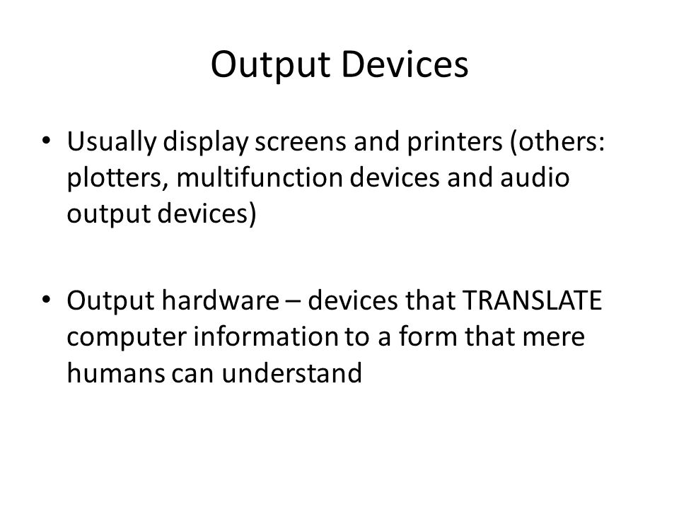 Output Devices Usually display screens and printers (others: plotters, multifunction devices and audio output devices) Output hardware – devices that