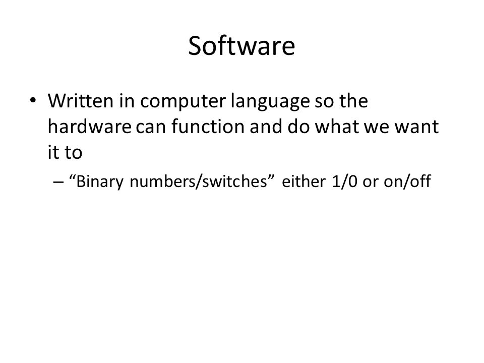 Software Written in computer language so the hardware can function and do what we want it to – Binary numbers/switches either 1/0 or on/off