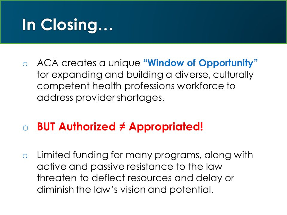 In Closing… o ACA creates a unique Window of Opportunity for expanding and building a diverse, culturally competent health professions workforce to address provider shortages.