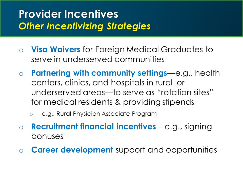 Provider Incentives Other Incentivizing Strategies o Visa Waivers for Foreign Medical Graduates to serve in underserved communities o Partnering with community settings —e.g., health centers, clinics, and hospitals in rural or underserved areas—to serve as rotation sites for medical residents & providing stipends o e.g., Rural Physician Associate Program o Recruitment financial incentives – e.g., signing bonuses o Career development support and opportunities