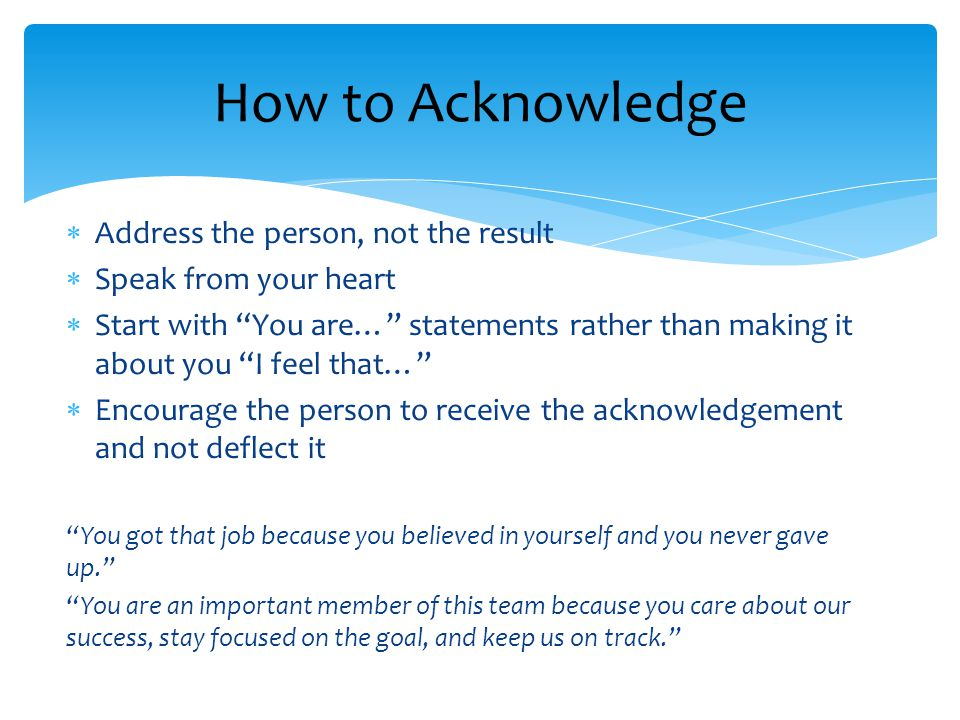  Address the person, not the result  Speak from your heart  Start with You are… statements rather than making it about you I feel that…  Encourage the person to receive the acknowledgement and not deflect it You got that job because you believed in yourself and you never gave up. You are an important member of this team because you care about our success, stay focused on the goal, and keep us on track. How to Acknowledge