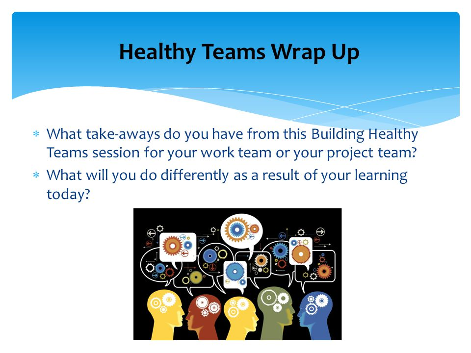  What take-aways do you have from this Building Healthy Teams session for your work team or your project team.