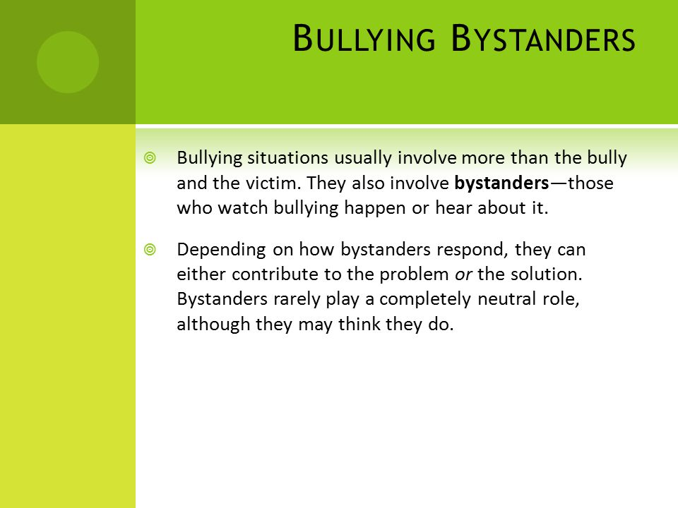 B ULLYING B YSTANDERS  Bullying situations usually involve more than the bully and the victim.