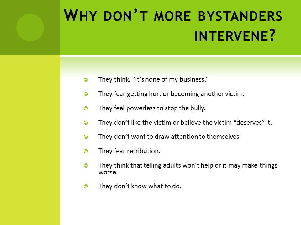 W HY DON ' T MORE BYSTANDERS INTERVENE .