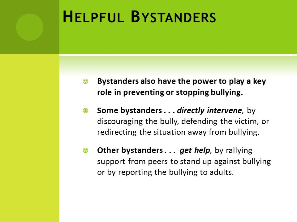 H ELPFUL B YSTANDERS  Bystanders also have the power to play a key role in preventing or stopping bullying.  Some bystanders... directly intervene,