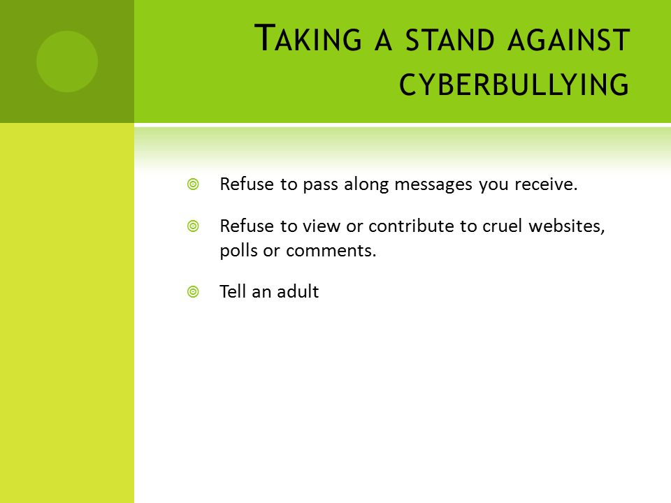 T AKING A STAND AGAINST CYBERBULLYING  Refuse to pass along messages you receive.