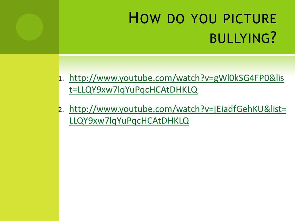 H OW DO YOU PICTURE BULLYING ? 1. http://www.youtube.com/watch?v=gWl0kSG4FP0&list=LLQY9xw7lqYuPqcHCAtDHKLQ http://www.youtube.com/watch?v=gWl0kSG4FP0&