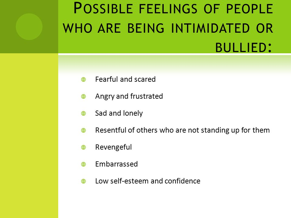 P OSSIBLE FEELINGS OF PEOPLE WHO ARE BEING INTIMIDATED OR BULLIED :  Fearful and scared  Angry and frustrated  Sad and lonely  Resentful of others