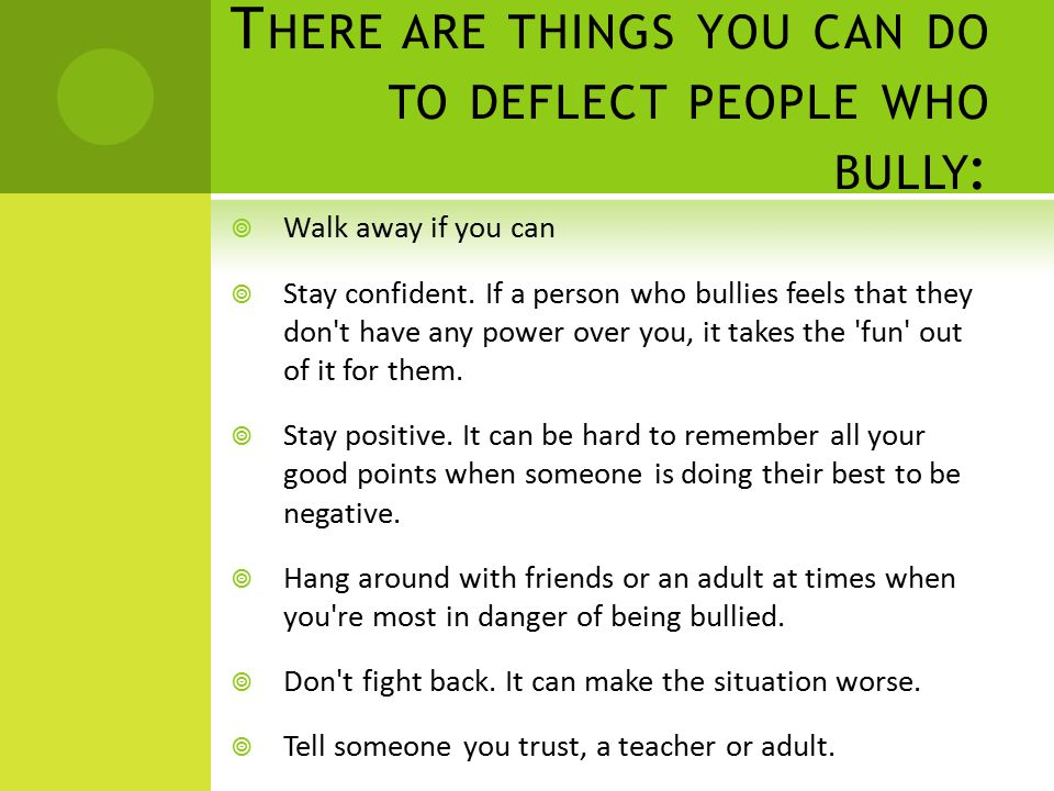 T HERE ARE THINGS YOU CAN DO TO DEFLECT PEOPLE WHO BULLY :  Walk away if you can  Stay confident. If a person who bullies feels that they don't have
