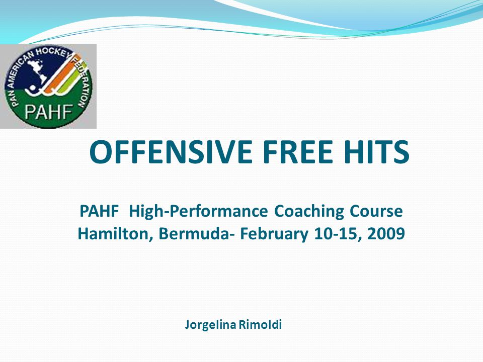 OFFENSIVE FREE HITS Jorgelina Rimoldi PAHF High-Performance Coaching Course Hamilton, Bermuda- February 10-15, 2009