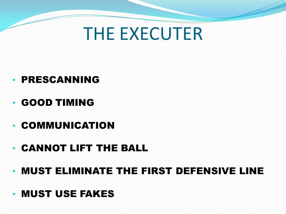 THE EXECUTER PRESCANNING GOOD TIMING COMMUNICATION CANNOT LIFT THE BALL MUST ELIMINATE THE FIRST DEFENSIVE LINE MUST USE FAKES