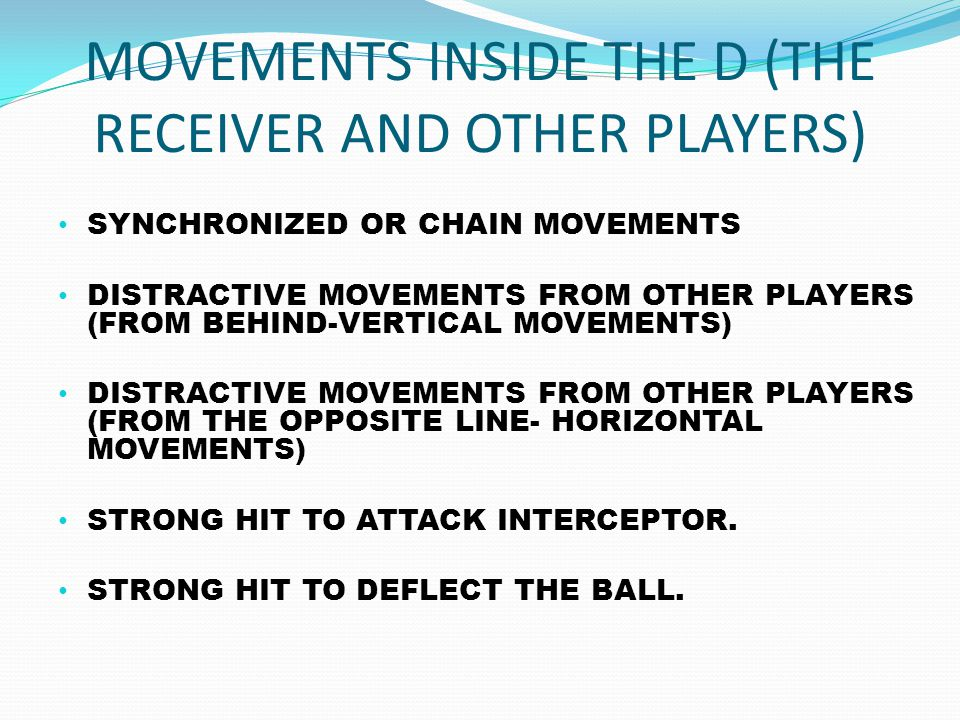 MOVEMENTS INSIDE THE D (THE RECEIVER AND OTHER PLAYERS) SYNCHRONIZED OR CHAIN MOVEMENTS DISTRACTIVE MOVEMENTS FROM OTHER PLAYERS (FROM BEHIND-VERTICAL MOVEMENTS) DISTRACTIVE MOVEMENTS FROM OTHER PLAYERS (FROM THE OPPOSITE LINE- HORIZONTAL MOVEMENTS) STRONG HIT TO ATTACK INTERCEPTOR.