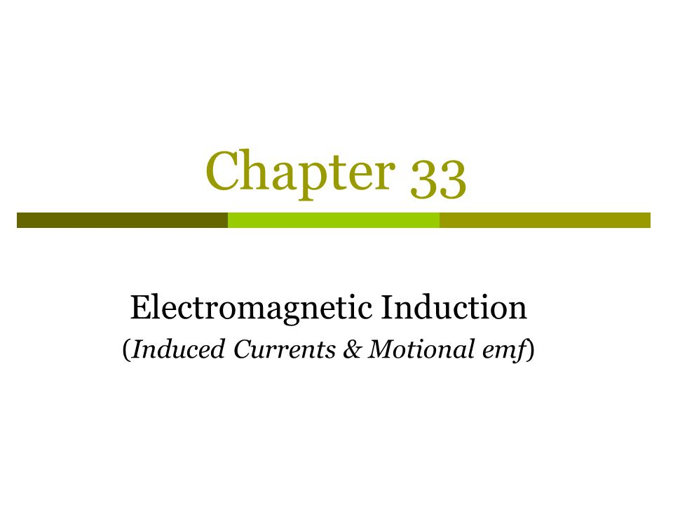 Chapter 33 Electromagnetic Induction (Induced Currents & Motional emf)