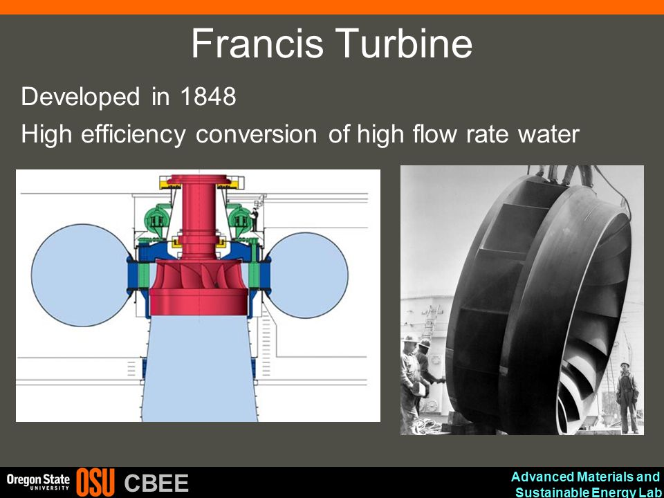 Advanced Materials and Sustainable Energy Lab CBEE Francis Turbine Developed in 1848 High efficiency conversion of high flow rate water