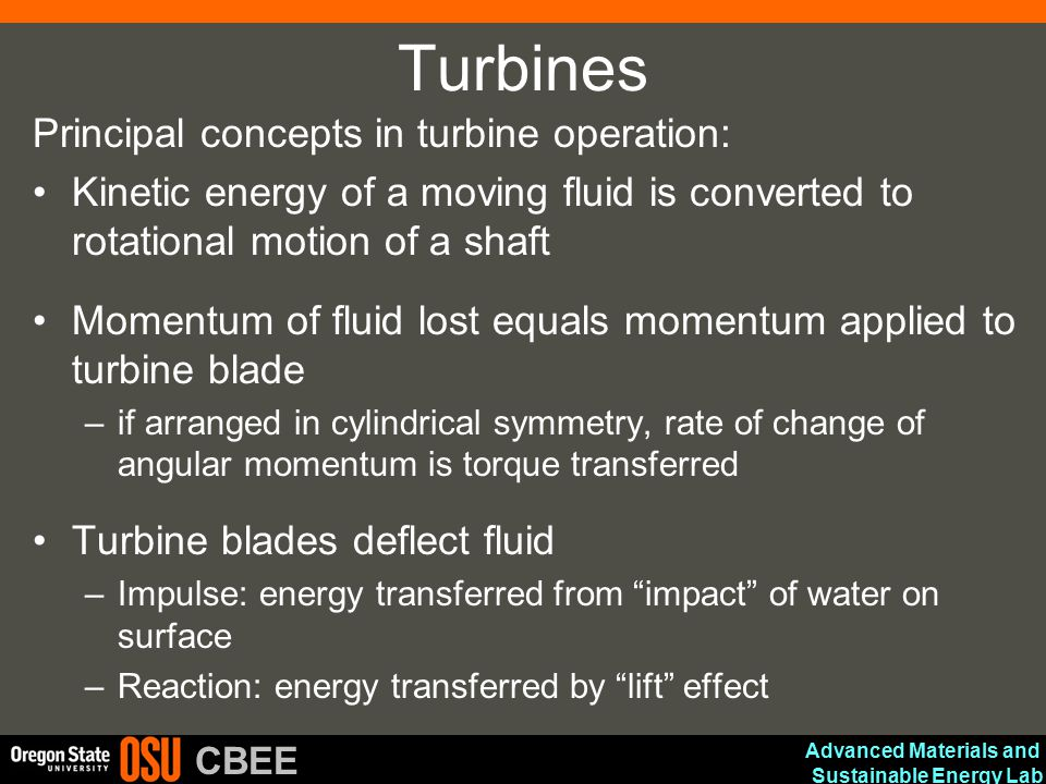 Advanced Materials and Sustainable Energy Lab CBEE Turbines Principal concepts in turbine operation: Kinetic energy of a moving fluid is converted to