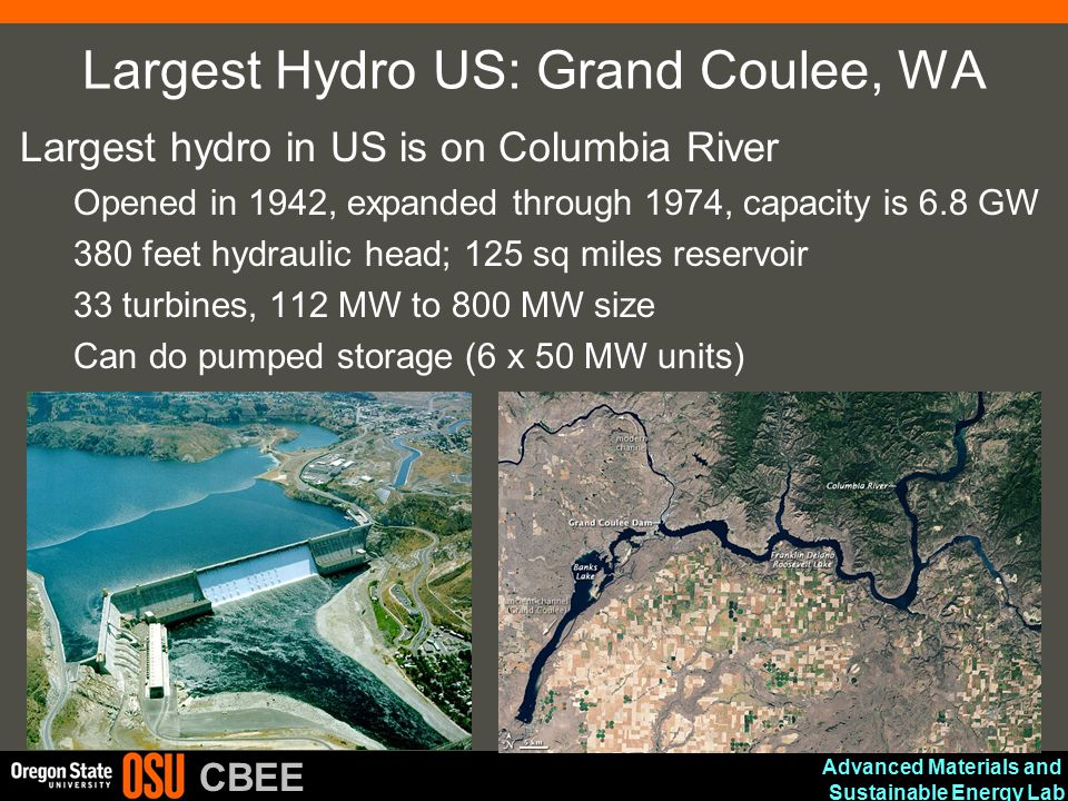 Advanced Materials and Sustainable Energy Lab CBEE Largest Hydro US: Grand Coulee, WA Largest hydro in US is on Columbia River Opened in 1942, expande