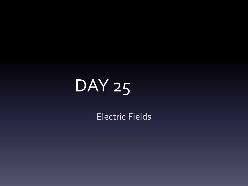 DAY 25 Electric Fields