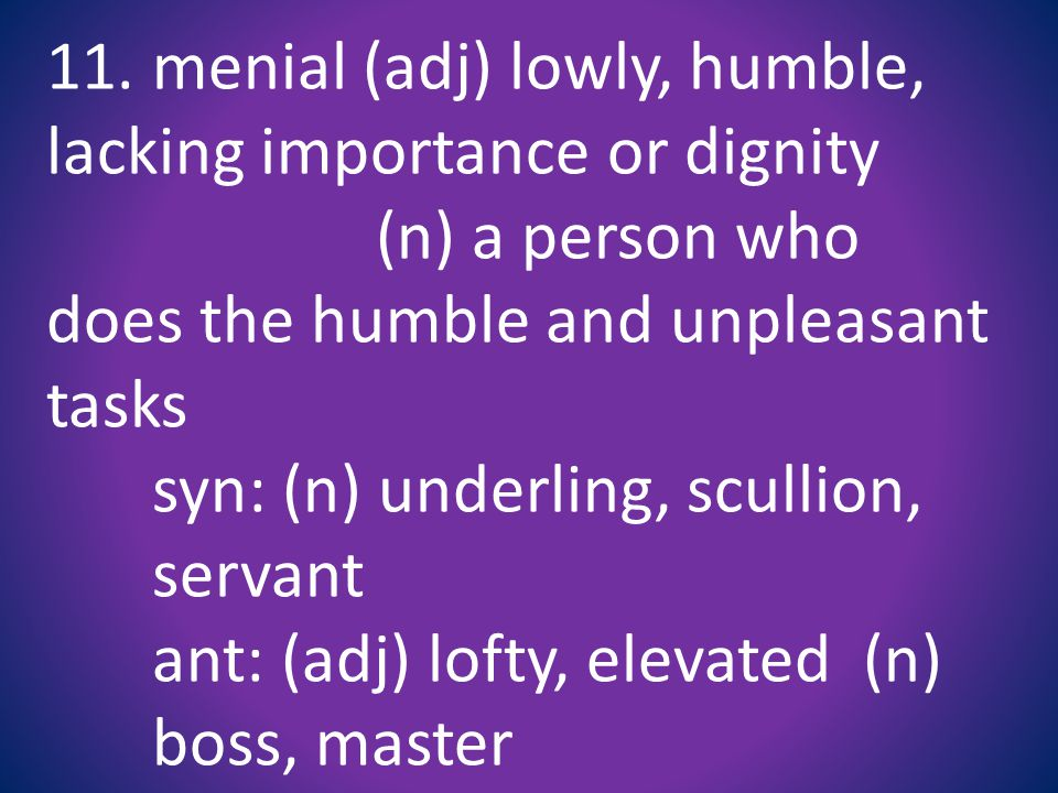 11. menial (adj) lowly, humble, lacking importance or dignity (n) a person who does the humble and unpleasant tasks syn: (n) underling, scullion, serv