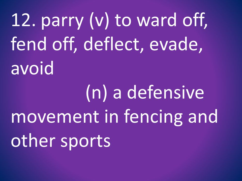 12. parry (v) to ward off, fend off, deflect, evade, avoid (n) a defensive movement in fencing and other sports