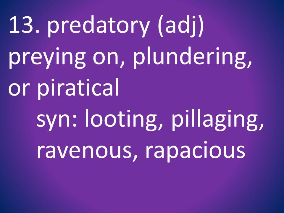 13. predatory (adj) preying on, plundering, or piratical syn: looting, pillaging, ravenous, rapacious