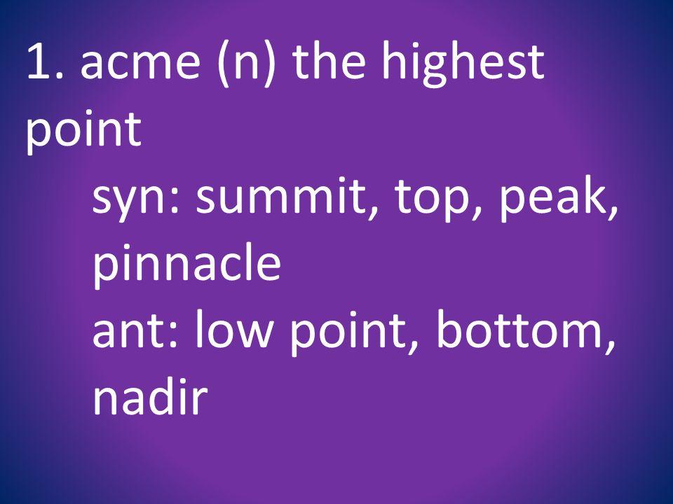 1. acme (n) the highest point syn: summit, top, peak, pinnacle ant: low point, bottom, nadir