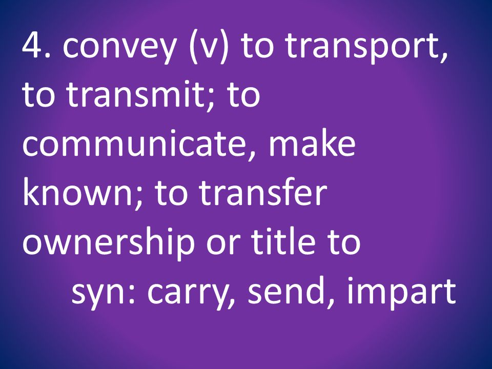 4. convey (v) to transport, to transmit; to communicate, make known; to transfer ownership or title to syn: carry, send, impart