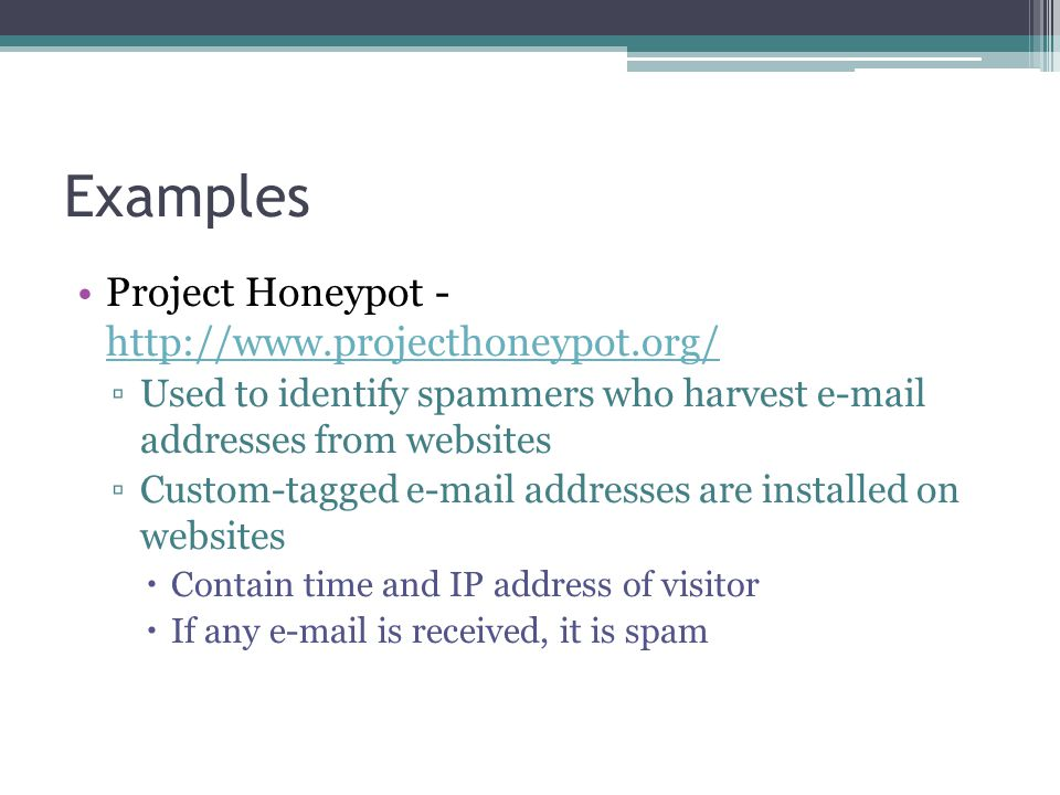 Examples Project Honeypot - http://www.projecthoneypot.org/ http://www.projecthoneypot.org/ ▫Used to identify spammers who harvest e-mail addresses from websites ▫Custom-tagged e-mail addresses are installed on websites  Contain time and IP address of visitor  If any e-mail is received, it is spam
