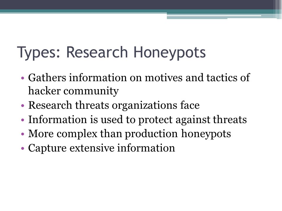Types: Research Honeypots Gathers information on motives and tactics of hacker community Research threats organizations face Information is used to protect against threats More complex than production honeypots Capture extensive information