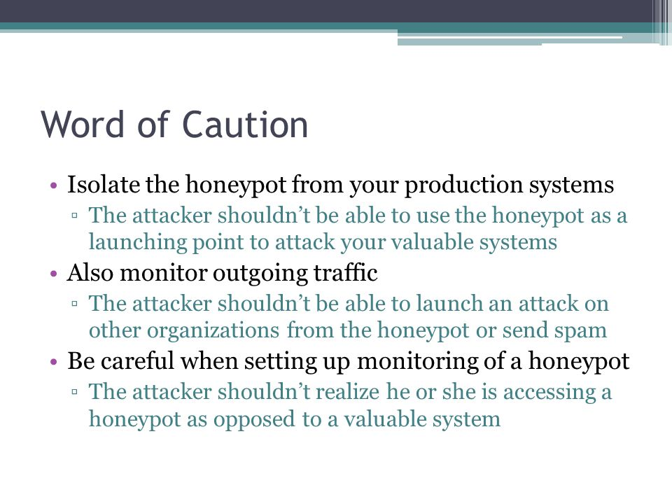 Word of Caution Isolate the honeypot from your production systems ▫The attacker shouldn't be able to use the honeypot as a launching point to attack your valuable systems Also monitor outgoing traffic ▫The attacker shouldn't be able to launch an attack on other organizations from the honeypot or send spam Be careful when setting up monitoring of a honeypot ▫The attacker shouldn't realize he or she is accessing a honeypot as opposed to a valuable system
