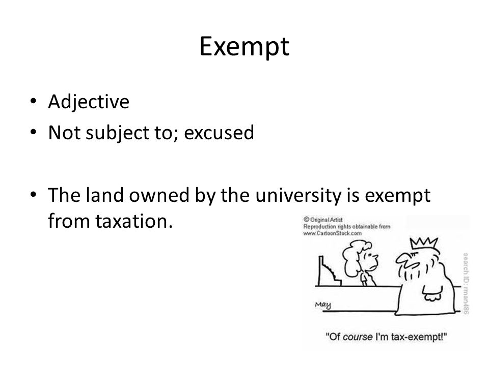Exempt Adjective Not subject to; excused The land owned by the university is exempt from taxation.