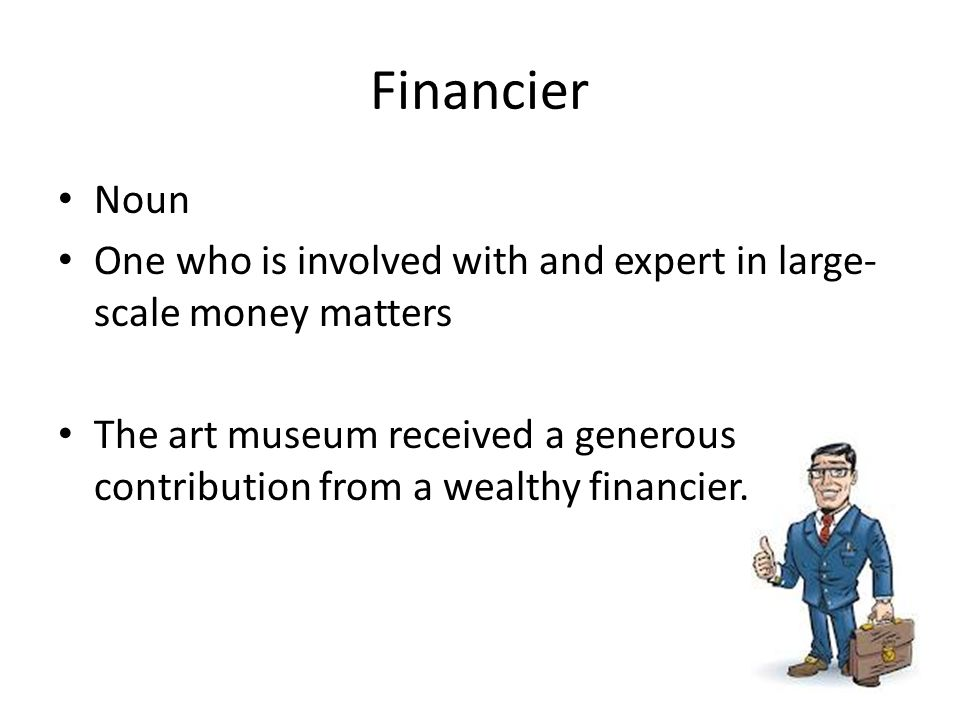 Financier Noun One who is involved with and expert in large- scale money matters The art museum received a generous contribution from a wealthy financier.