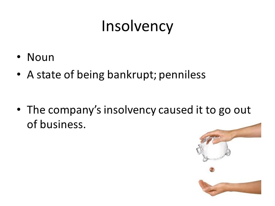 Insolvency Noun A state of being bankrupt; penniless The company's insolvency caused it to go out of business.