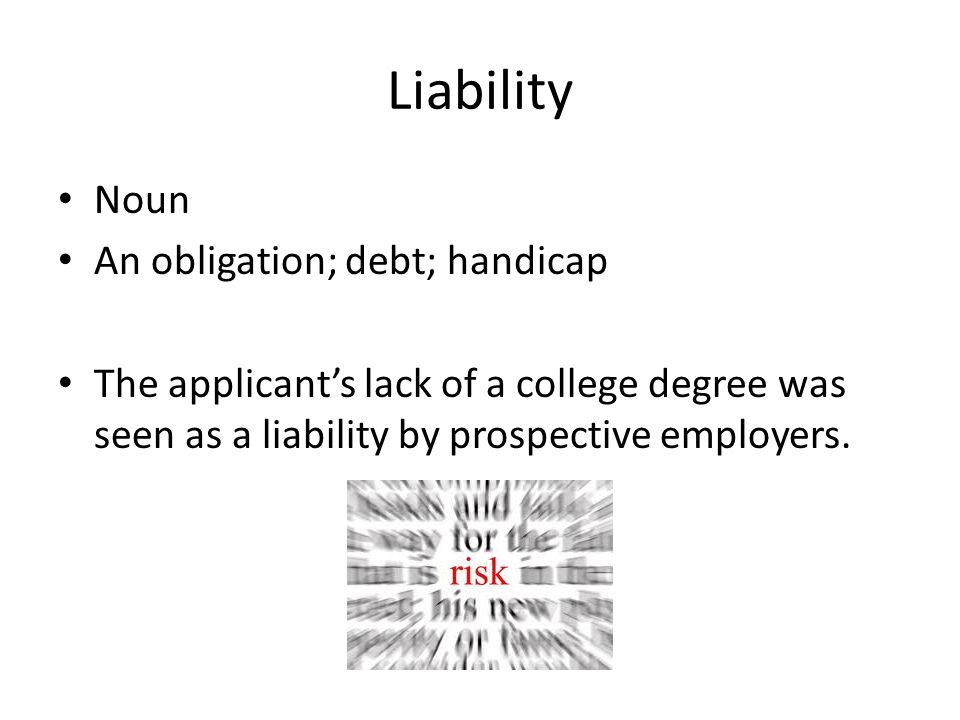 Liability Noun An obligation; debt; handicap The applicant's lack of a college degree was seen as a liability by prospective employers.
