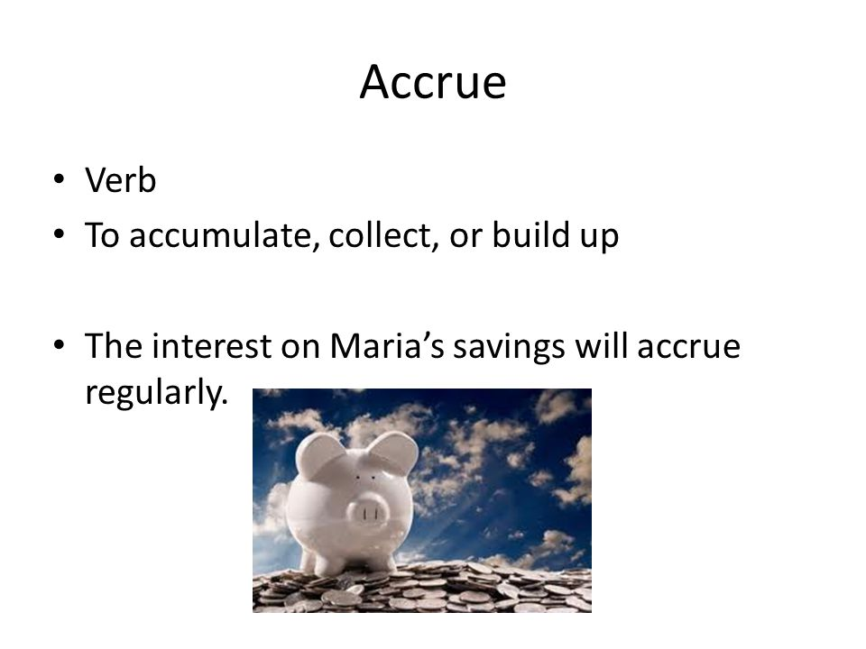 Accrue Verb To accumulate, collect, or build up The interest on Maria's savings will accrue regularly.