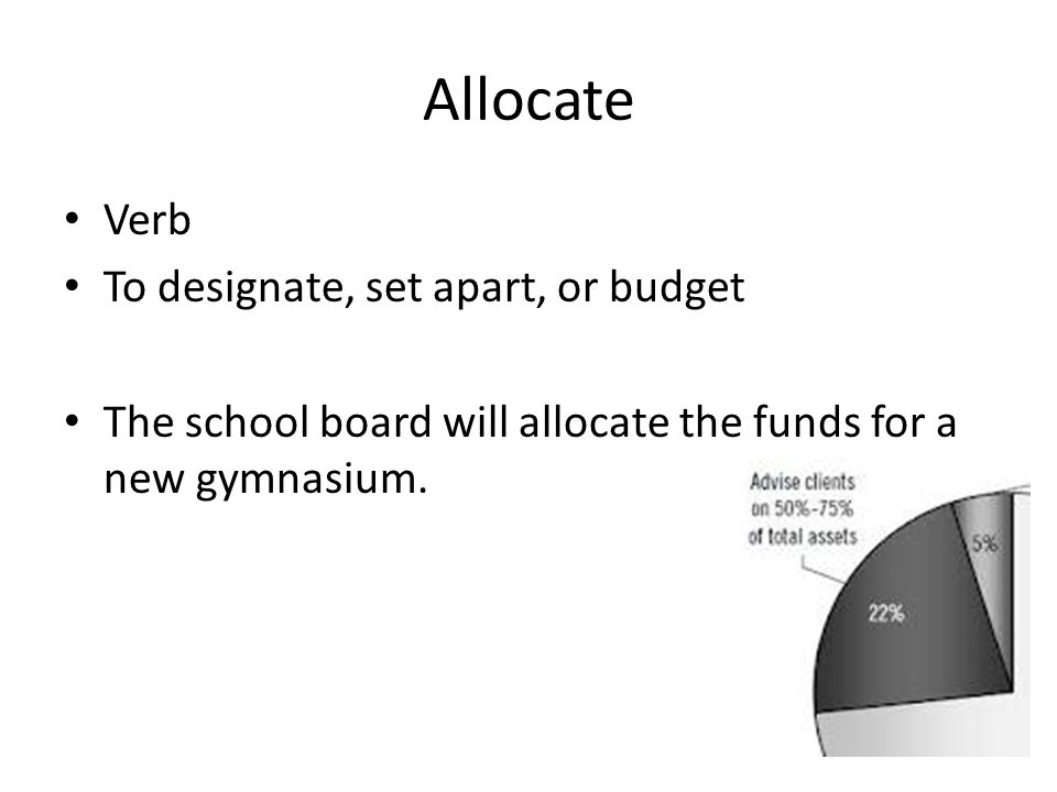Allocate Verb To designate, set apart, or budget The school board will allocate the funds for a new gymnasium.