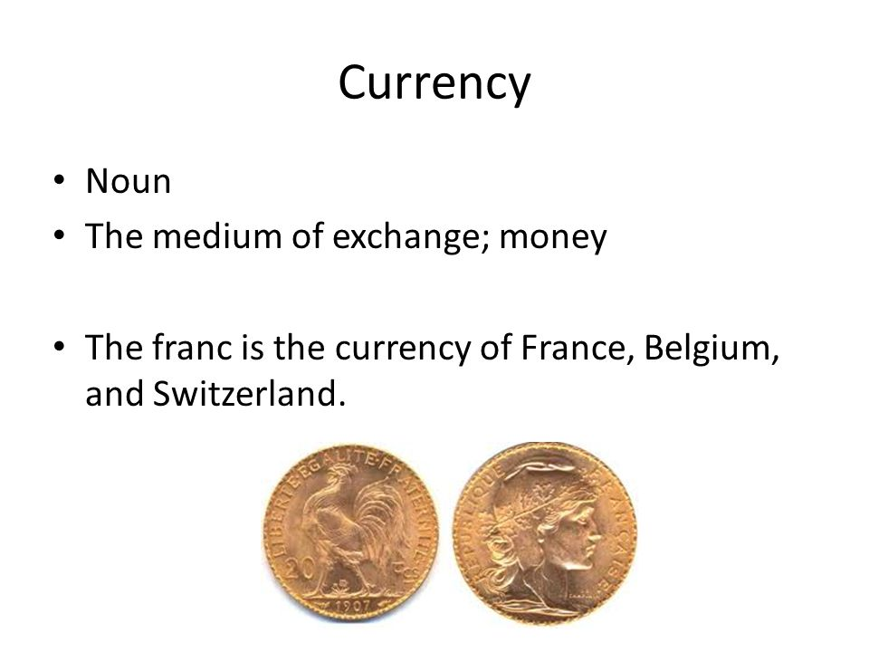 Currency Noun The medium of exchange; money The franc is the currency of France, Belgium, and Switzerland.
