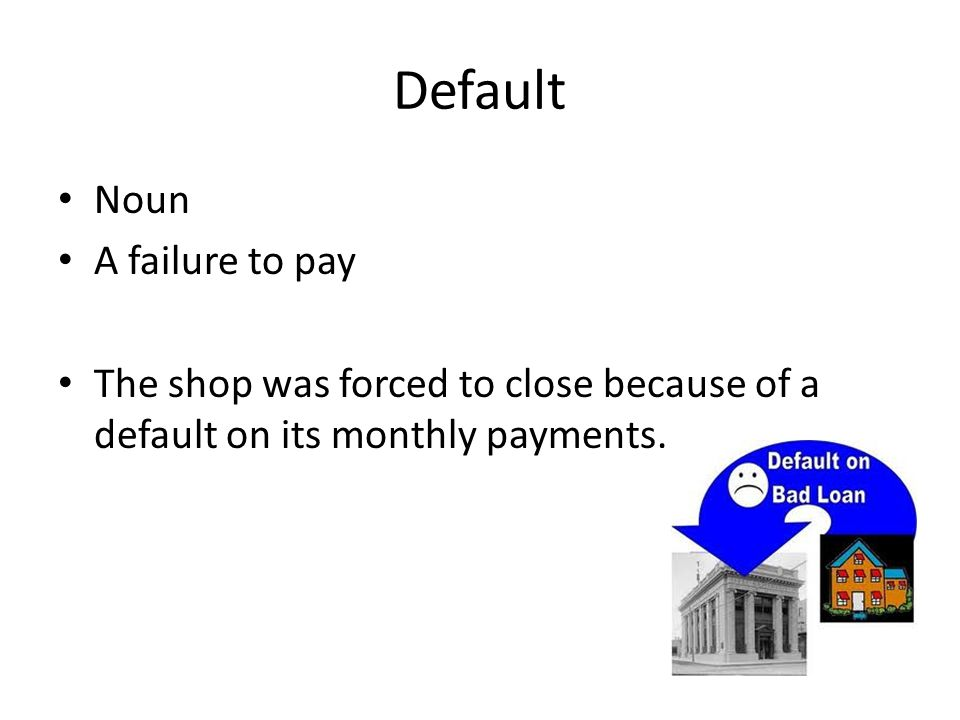 Default Noun A failure to pay The shop was forced to close because of a default on its monthly payments.