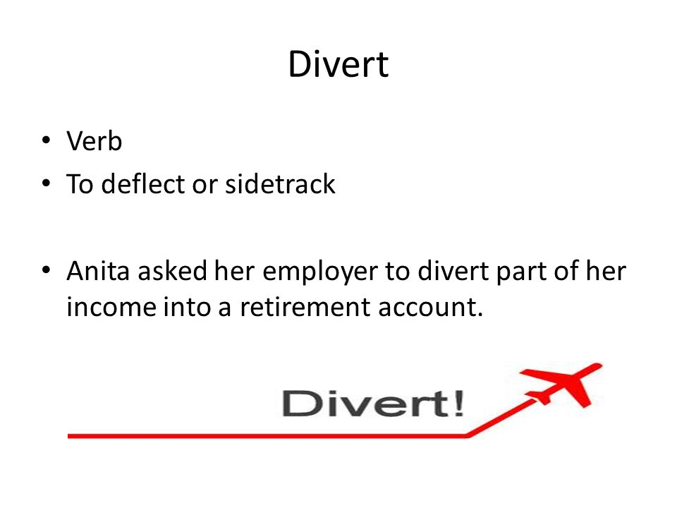 Divert Verb To deflect or sidetrack Anita asked her employer to divert part of her income into a retirement account.
