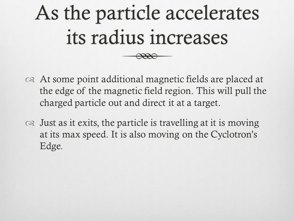 As the particle accelerates its radius increases  At some point additional magnetic fields are placed at the edge of the magnetic field region. This