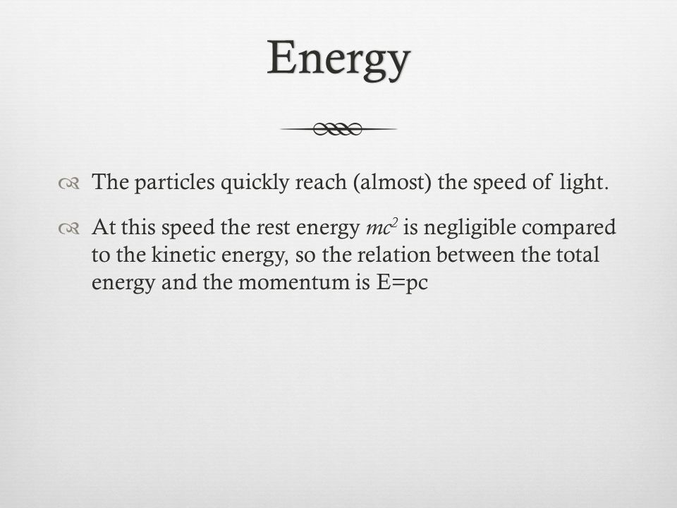 Energy  The particles quickly reach (almost) the speed of light.  At this speed the rest energy mc 2 is negligible compared to the kinetic energy, s