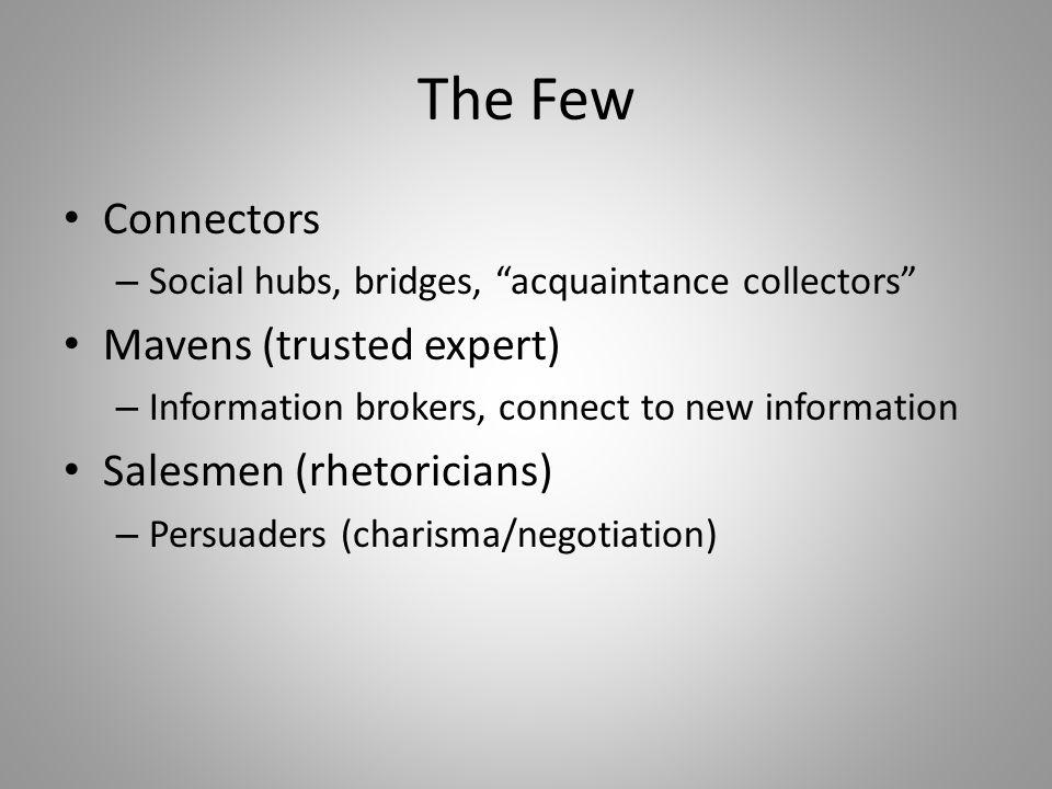 The Few Connectors – Social hubs, bridges, acquaintance collectors Mavens (trusted expert) – Information brokers, connect to new information Salesmen (rhetoricians) – Persuaders (charisma/negotiation)