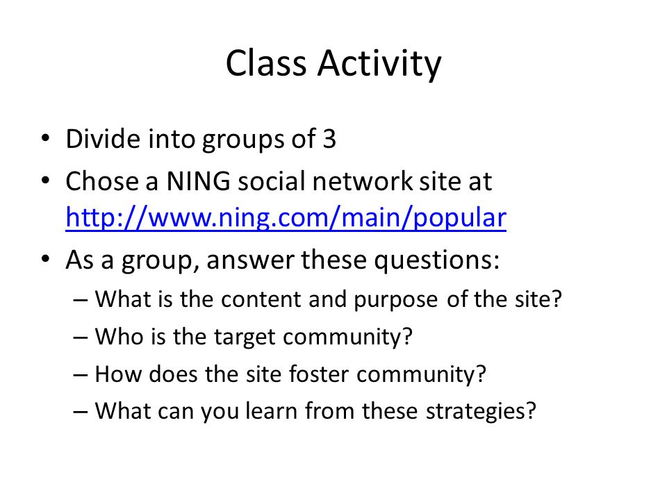 Class Activity Divide into groups of 3 Chose a NING social network site at http://www.ning.com/main/popular http://www.ning.com/main/popular As a grou