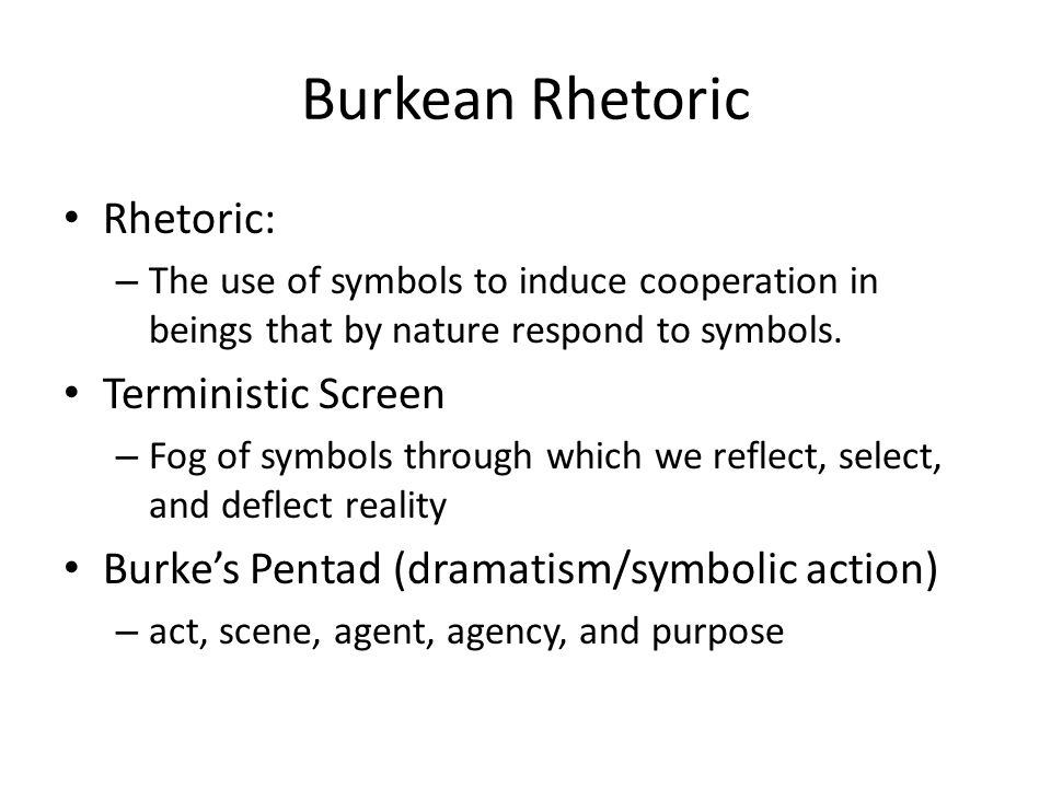 Burkean Rhetoric Rhetoric: – The use of symbols to induce cooperation in beings that by nature respond to symbols. Terministic Screen – Fog of symbols