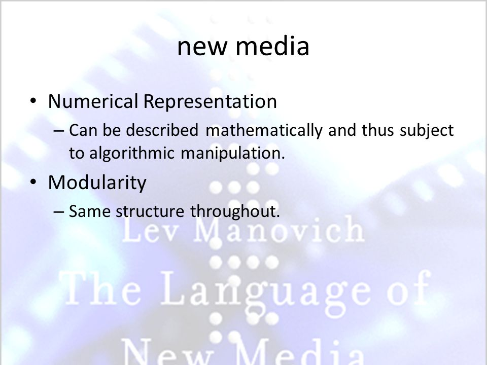 new media Numerical Representation – Can be described mathematically and thus subject to algorithmic manipulation. Modularity – Same structure through