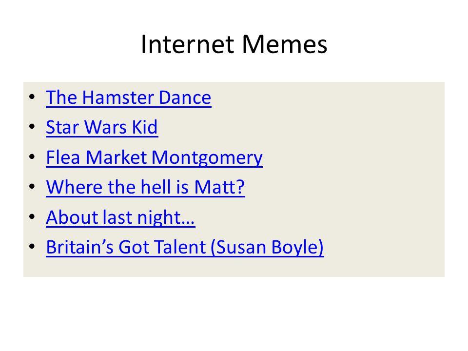 Internet Memes The Hamster Dance Star Wars Kid Flea Market Montgomery Where the hell is Matt? About last night… Britain's Got Talent (Susan Boyle)