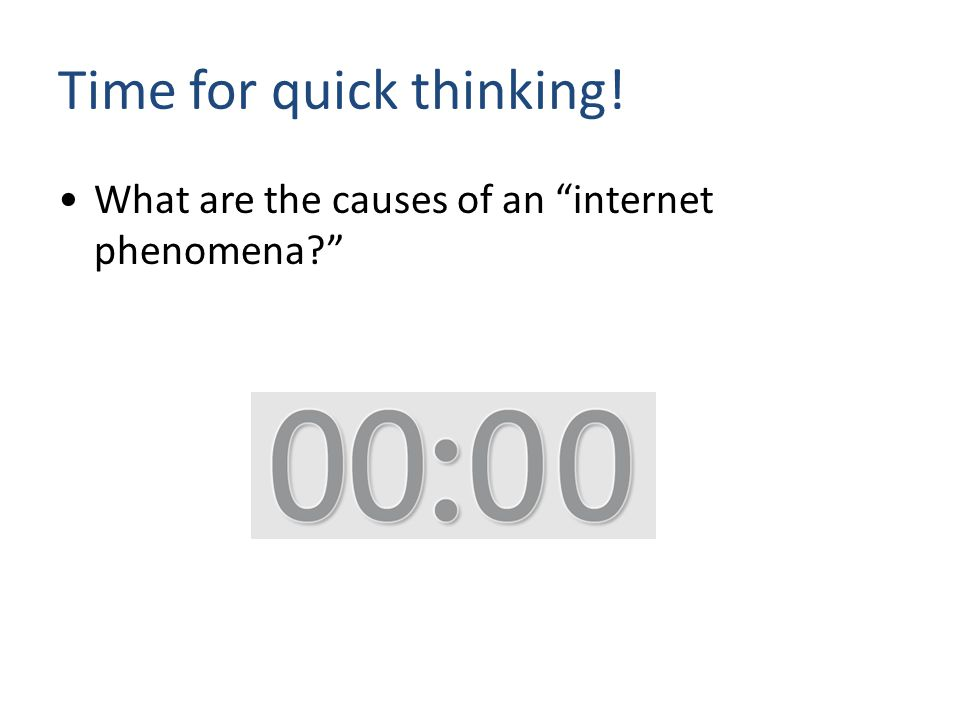 What are the causes of an internet phenomena Time for quick thinking!