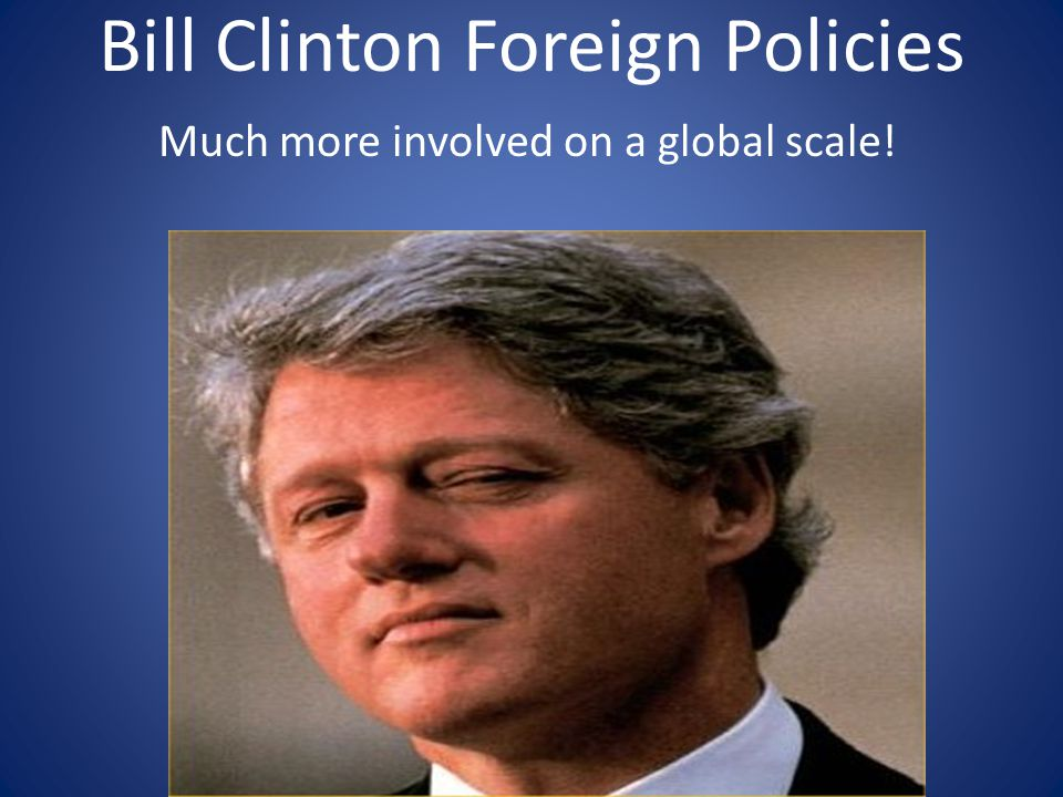 Bill Clinton Foreign Policies Much more involved on a global scale!