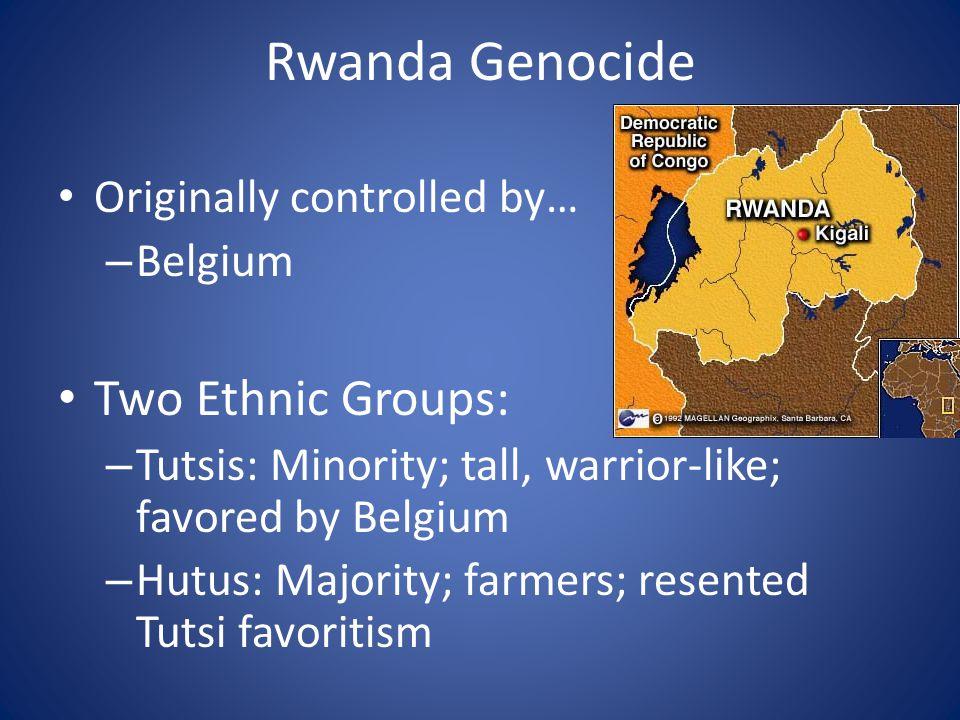 Rwanda Genocide Originally controlled by… – Belgium Two Ethnic Groups: – Tutsis: Minority; tall, warrior-like; favored by Belgium – Hutus: Majority; farmers; resented Tutsi favoritism